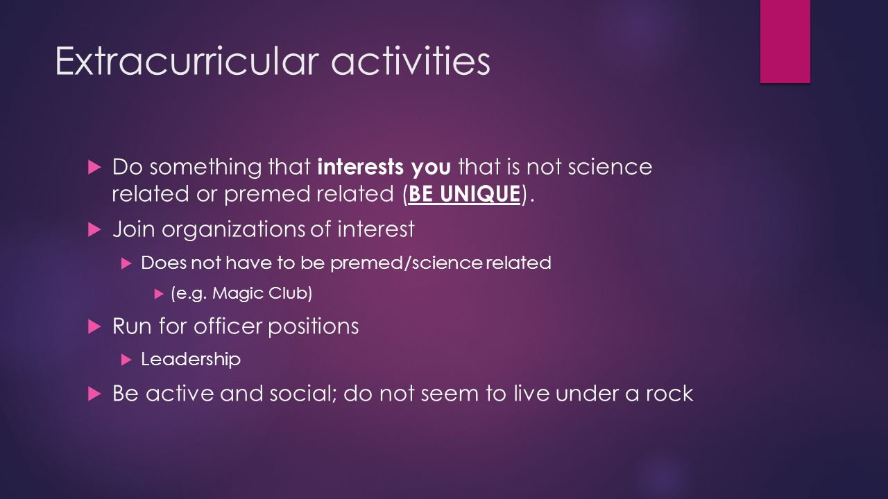 Extracurricular activities  Do something that interests you that is not science related or premed related ( BE UNIQUE ).
