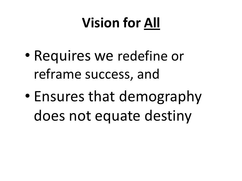 Vision for All Requires we redefine or reframe success, and Ensures that demography does not equate destiny