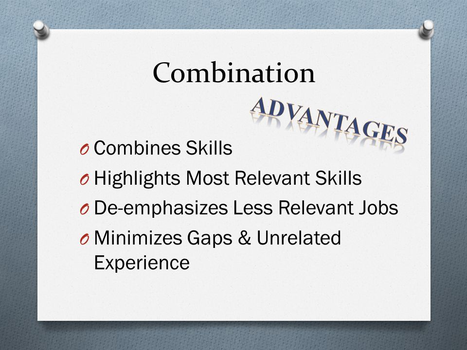 Combination O Combines Skills O Highlights Most Relevant Skills O De-emphasizes Less Relevant Jobs O Minimizes Gaps & Unrelated Experience