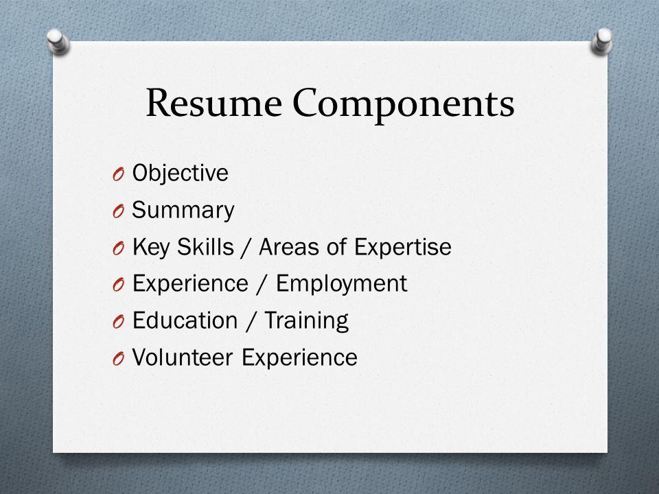 Resume Components O Objective O Summary O Key Skills / Areas of Expertise O Experience / Employment O Education / Training O Volunteer Experience