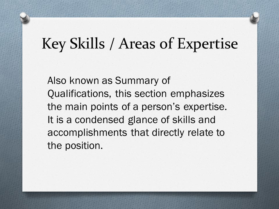 Key Skills / Areas of Expertise Also known as Summary of Qualifications, this section emphasizes the main points of a person's expertise.
