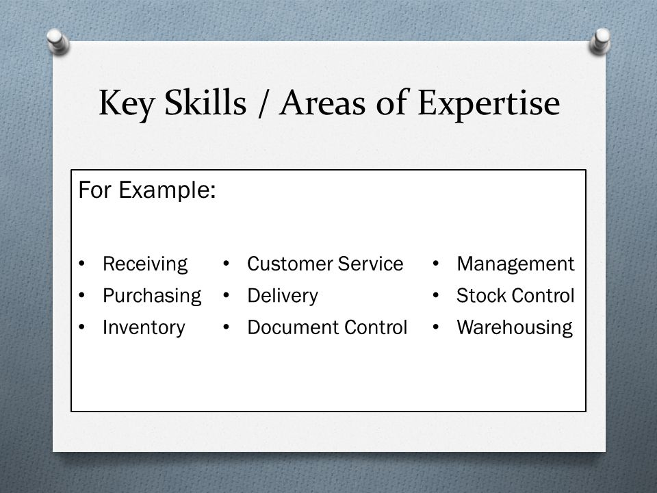 Key Skills / Areas of Expertise For Example: Receiving Customer Service Management Purchasing Delivery Stock Control Inventory Document Control Warehousing
