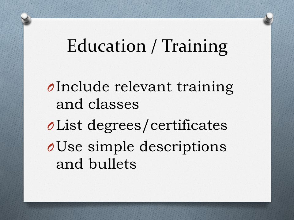 O Include relevant training and classes O List degrees/certificates O Use simple descriptions and bullets Education / Training