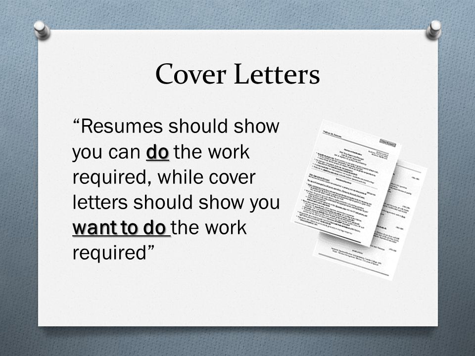 Cover Letters do want to do Resumes should show you can do the work required, while cover letters should show you want to do the work required