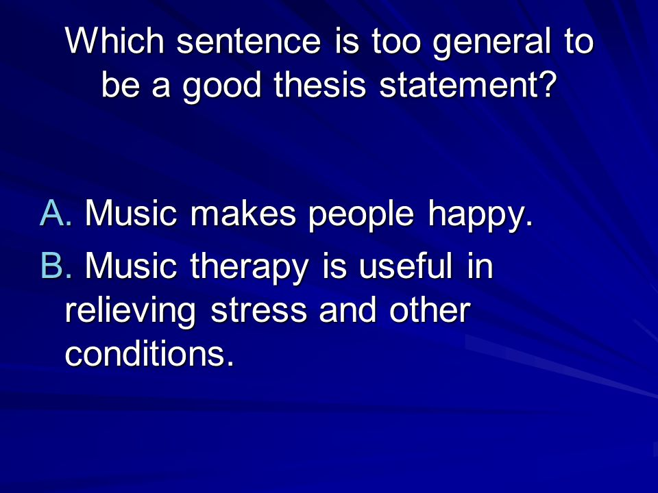 Which sentence is too general to be a good thesis statement? A. Music makes people happy. B. Music therapy is useful in relieving stress and other con