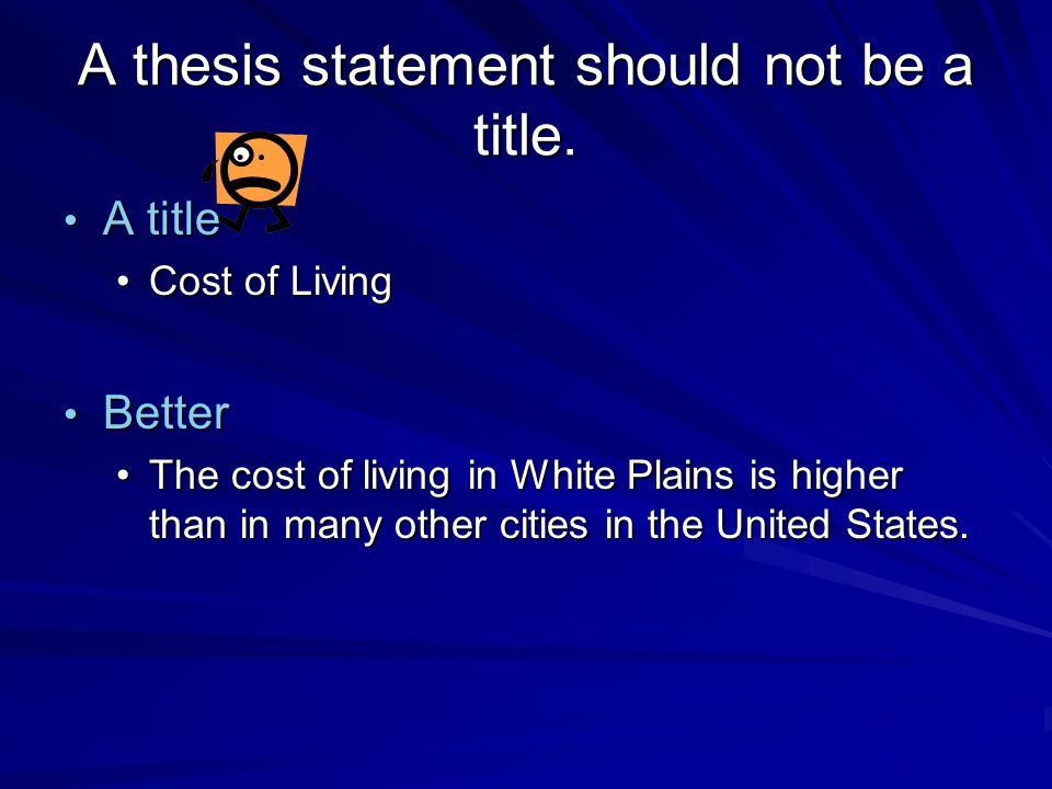 A thesis statement should not be a title. A title A title Cost of LivingCost of Living Better Better The cost of living in White Plains is higher than