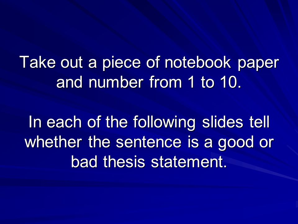Take out a piece of notebook paper and number from 1 to 10. In each of the following slides tell whether the sentence is a good or bad thesis statemen