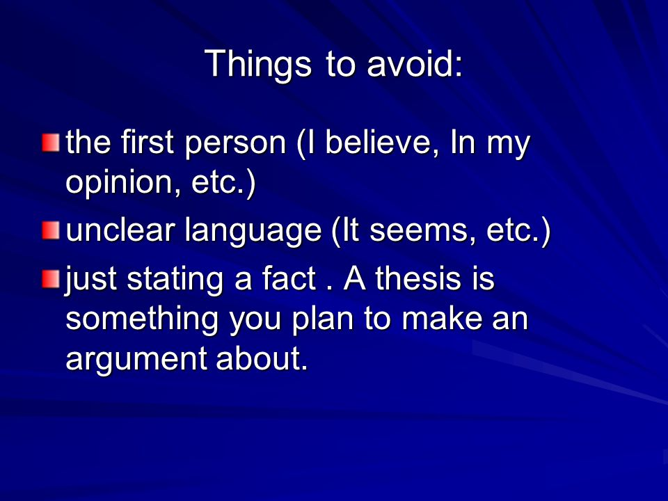 Things to avoid: the first person (I believe, In my opinion, etc.) unclear language (It seems, etc.) just stating a fact. A thesis is something you pl