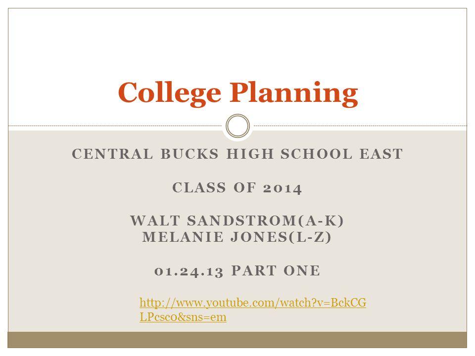 CENTRAL BUCKS HIGH SCHOOL EAST CLASS OF 2014 WALT SANDSTROM(A-K) MELANIE JONES(L-Z) 01.24.13 PART ONE College Planning http://www.youtube.com/watch?v=