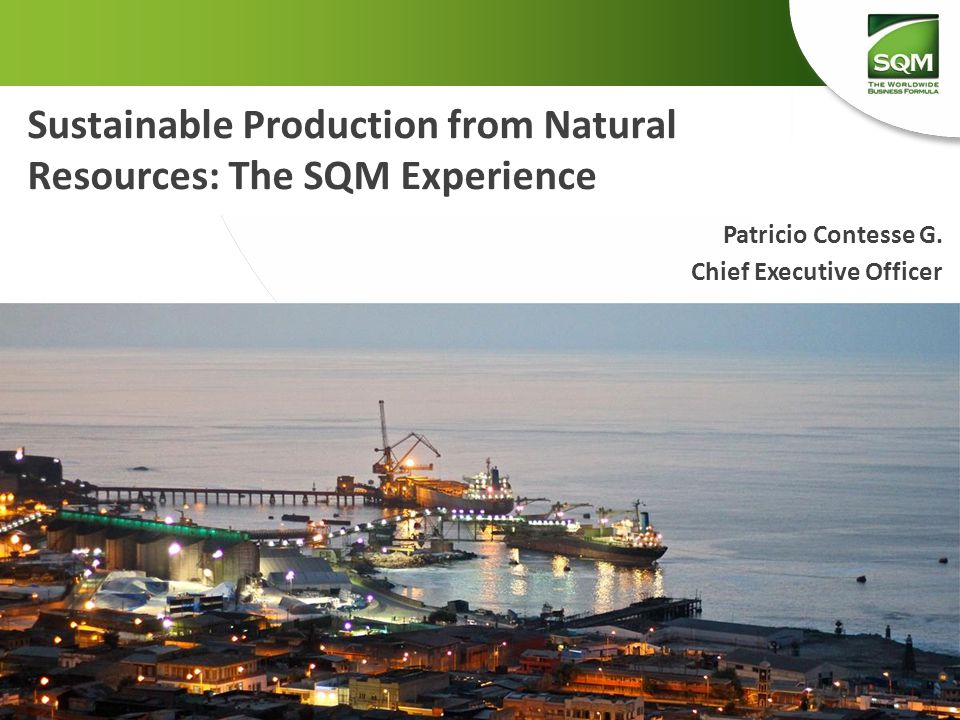 Sustainable Production from Natural Resources: The SQM Experience Patricio Contesse G. Chief Executive Officer