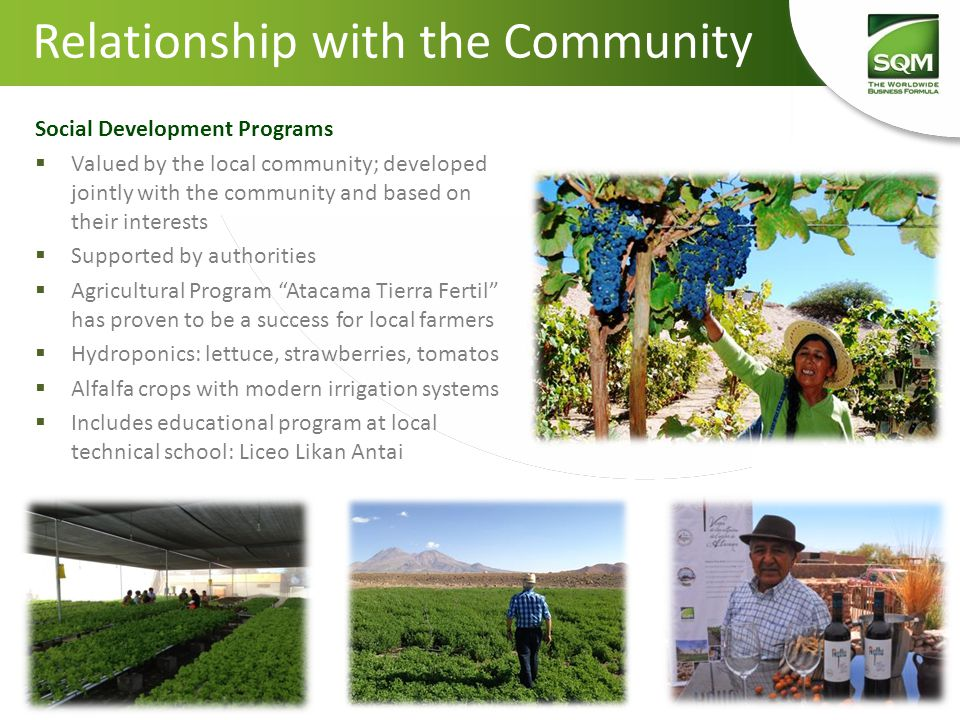 Social Development Programs  Valued by the local community; developed jointly with the community and based on their interests  Supported by authorities  Agricultural Program Atacama Tierra Fertil has proven to be a success for local farmers  Hydroponics: lettuce, strawberries, tomatos  Alfalfa crops with modern irrigation systems  Includes educational program at local technical school: Liceo Likan Antai Relationship with the Community
