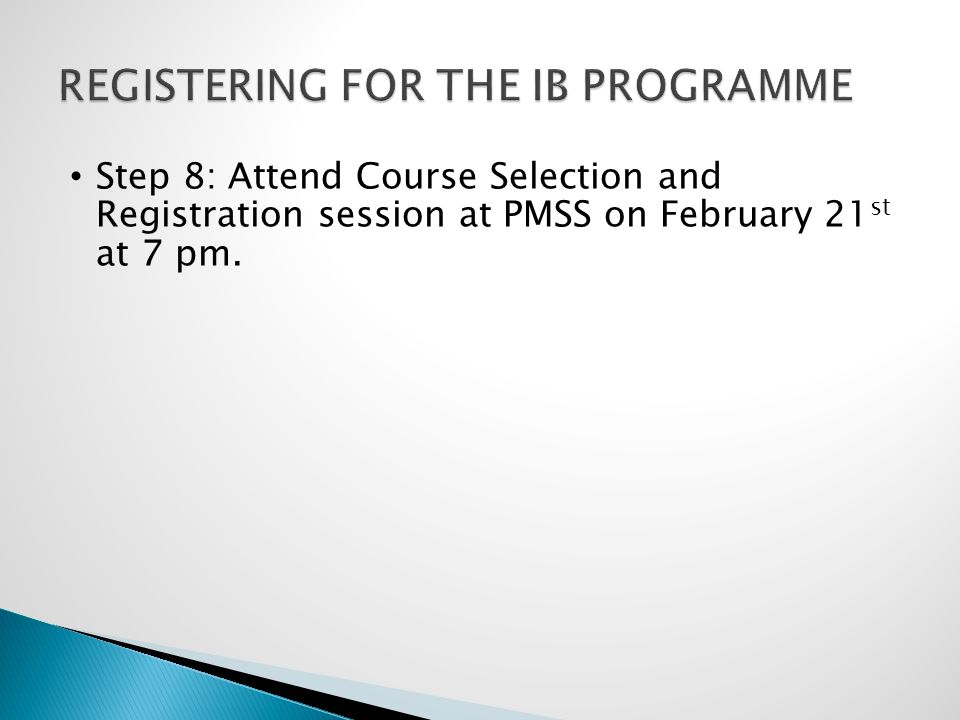 Step 8: Attend Course Selection and Registration session at PMSS on February 21 st at 7 pm.