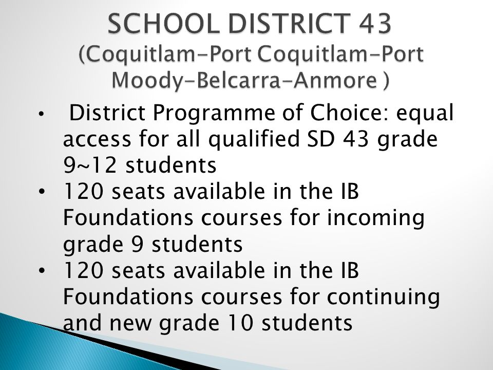 SCHOOL DISTRICT 43 (Coquitlam-Port Coquitlam-Port Moody-Belcarra-Anmore ) District Programme of Choice: equal access for all qualified SD 43 grade 9~12 students 120 seats available in the IB Foundations courses for incoming grade 9 students 120 seats available in the IB Foundations courses for continuing and new grade 10 students