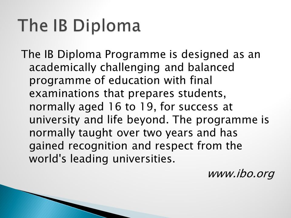The IB Diploma Programme is designed as an academically challenging and balanced programme of education with final examinations that prepares students, normally aged 16 to 19, for success at university and life beyond.