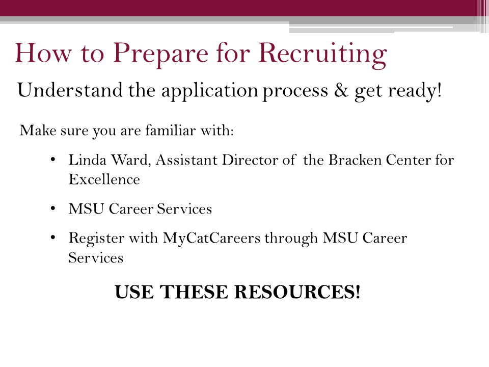 Make sure you are familiar with: Linda Ward, Assistant Director of the Bracken Center for Excellence MSU Career Services Register with MyCatCareers through MSU Career Services USE THESE RESOURCES.
