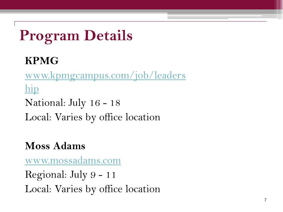 Program Details KPMG www.kpmgcampus.com/job/leaders hip National: July 16 - 18 Local: Varies by office location Moss Adams www.mossadams.com Regional: July 9 - 11 Local: Varies by office location 7