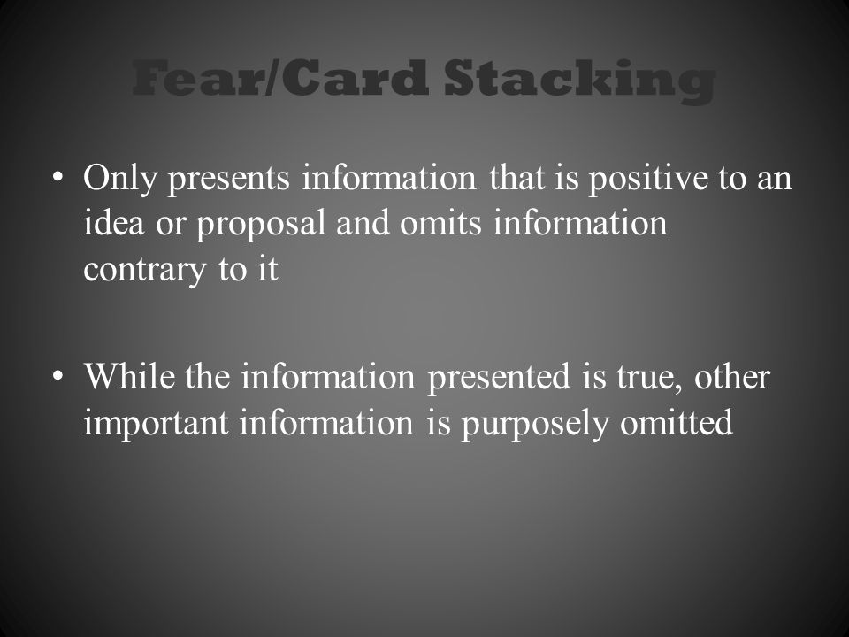 Fear/Card Stacking Only presents information that is positive to an idea or proposal and omits information contrary to it While the information presented is true, other important information is purposely omitted