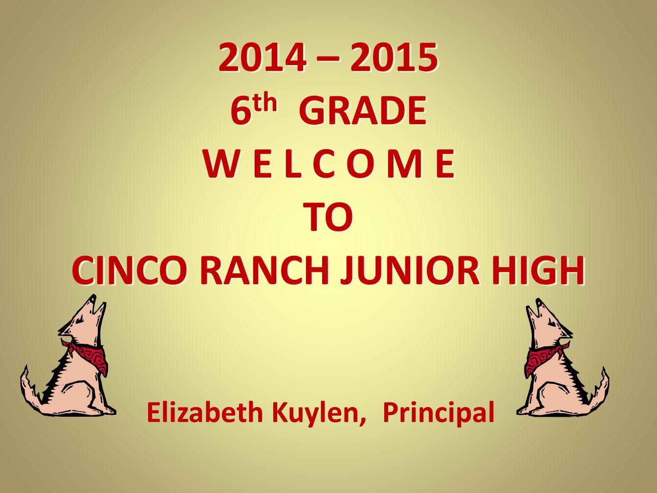 2014 – 2015 6 th GRADE W E L C O M E TO CINCO RANCH JUNIOR HIGH Elizabeth Kuylen, Principal