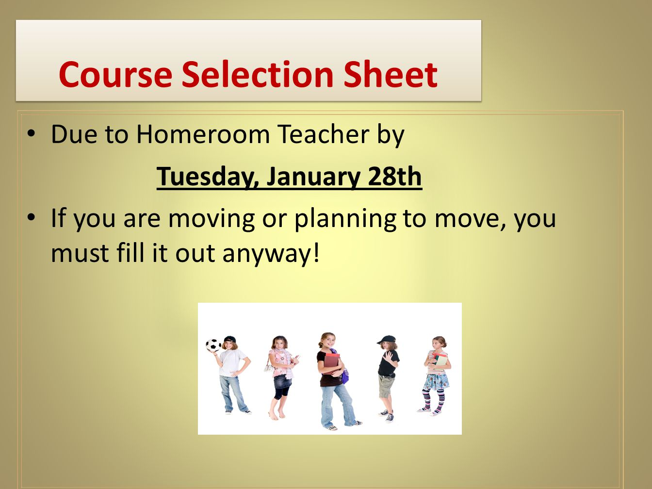 Course Selection Sheet Due to Homeroom Teacher by Tuesday, January 28th If you are moving or planning to move, you must fill it out anyway!