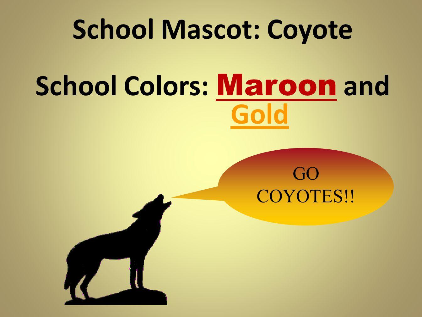 School Mascot: Coyote School Colors: Maroon and Gold GO COYOTES!!