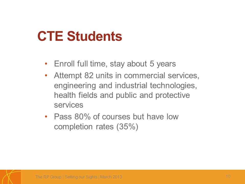 CTE Students 10 Enroll full time, stay about 5 years Attempt 82 units in commercial services, engineering and industrial technologies, health fields and public and protective services Pass 80% of courses but have low completion rates (35%) The RP Group | Setting our Sights | March 2013