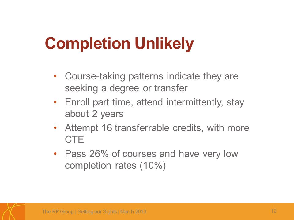Completion Unlikely 12 Course-taking patterns indicate they are seeking a degree or transfer Enroll part time, attend intermittently, stay about 2 yea