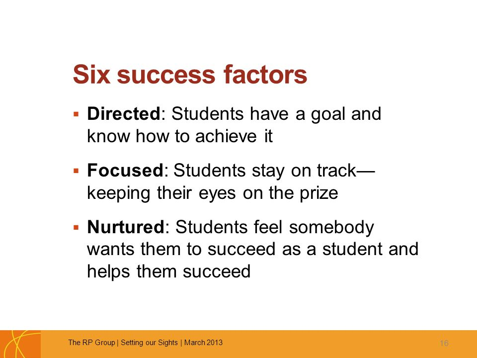 Six success factors  Directed: Students have a goal and know how to achieve it  Focused: Students stay on track— keeping their eyes on the prize  Nurtured: Students feel somebody wants them to succeed as a student and helps them succeed 16 The RP Group | Setting our Sights | March 2013