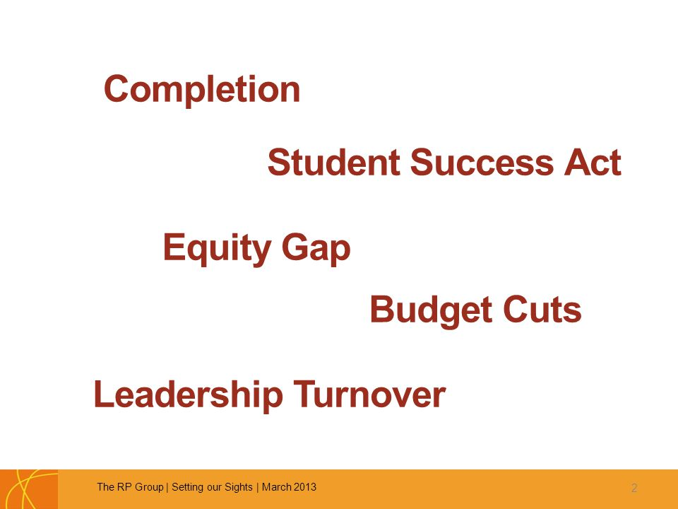 Completion 2 The RP Group   Setting our Sights   March 2013 Student Success Act Equity Gap Leadership Turnover Budget Cuts