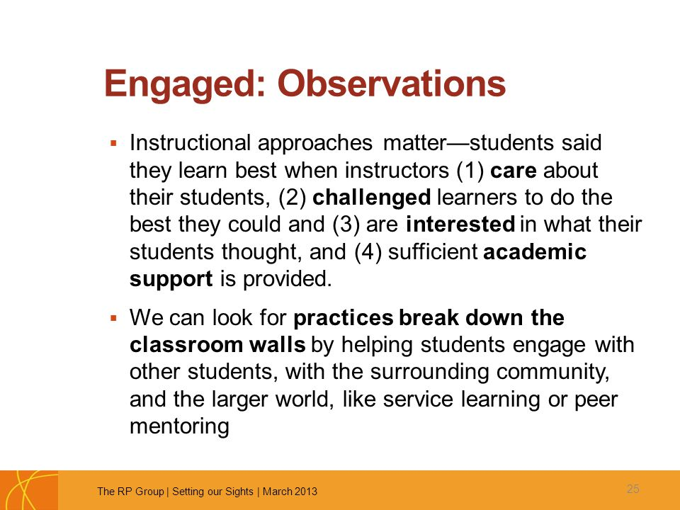 Engaged: Observations  Instructional approaches matter—students said they learn best when instructors (1) care about their students, (2) challenged learners to do the best they could and (3) are interested in what their students thought, and (4) sufficient academic support is provided.