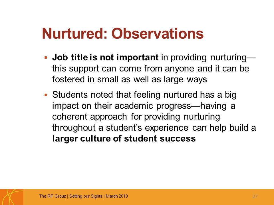 Nurtured: Observations  Job title is not important in providing nurturing— this support can come from anyone and it can be fostered in small as well as large ways  Students noted that feeling nurtured has a big impact on their academic progress—having a coherent approach for providing nurturing throughout a student's experience can help build a larger culture of student success 27 The RP Group | Setting our Sights | March 2013