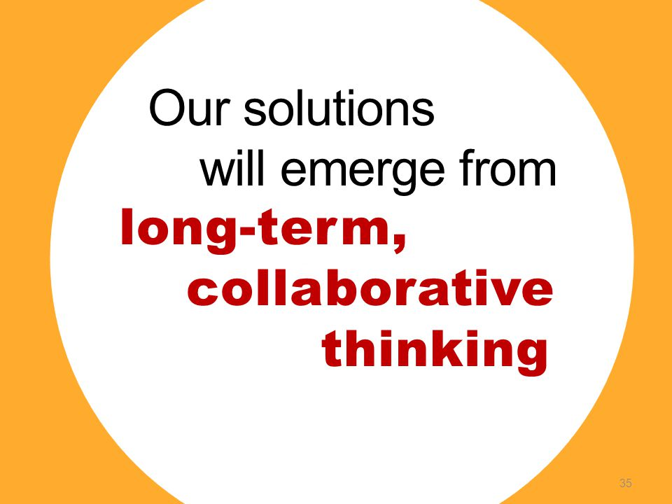 Our solutions will emerge from long-term, collaborative thinking 35
