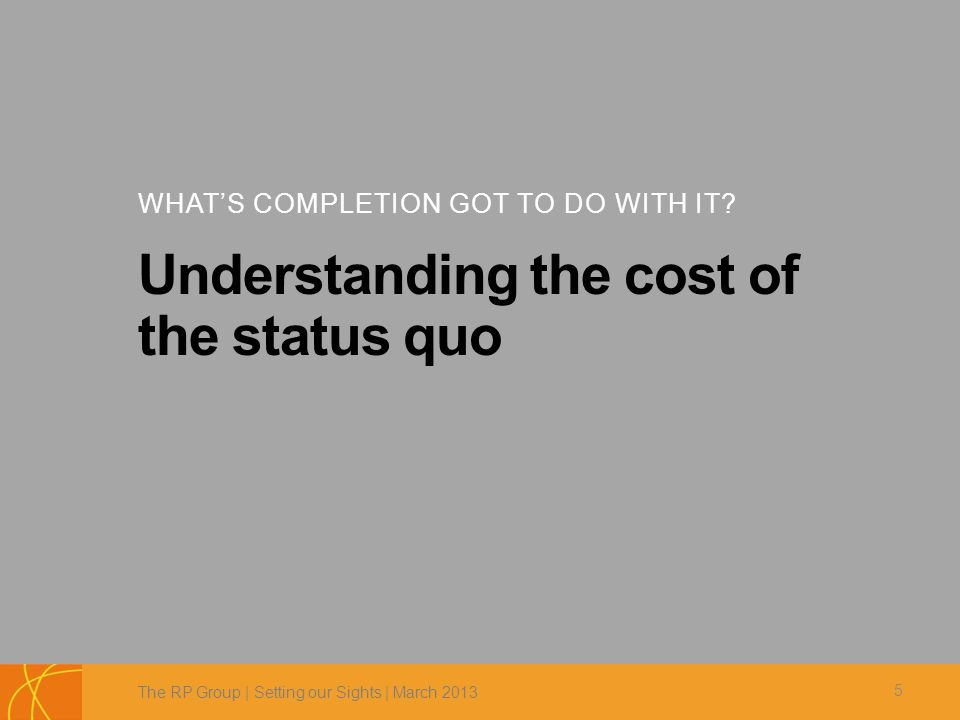 WHAT'S COMPLETION GOT TO DO WITH IT? Understanding the cost of the status quo The RP Group | Setting our Sights | March 2013 5