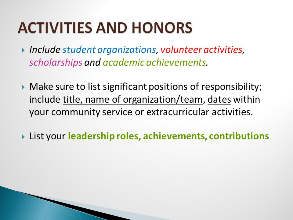  Include student organizations, volunteer activities, scholarships and academic achievements.  Make sure to list significant positions of responsibi