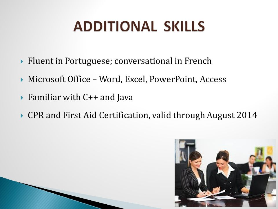  Fluent in Portuguese; conversational in French  Microsoft Office – Word, Excel, PowerPoint, Access  Familiar with C++ and Java  CPR and First Aid