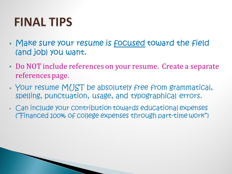  Make sure your resume is focused toward the field (and job) you want.