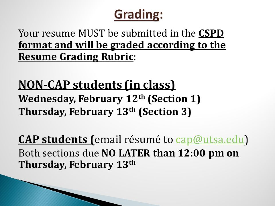 Your resume MUST be submitted in the CSPD format and will be graded according to the Resume Grading Rubric: NON-CAP students (in class) Wednesday, Feb