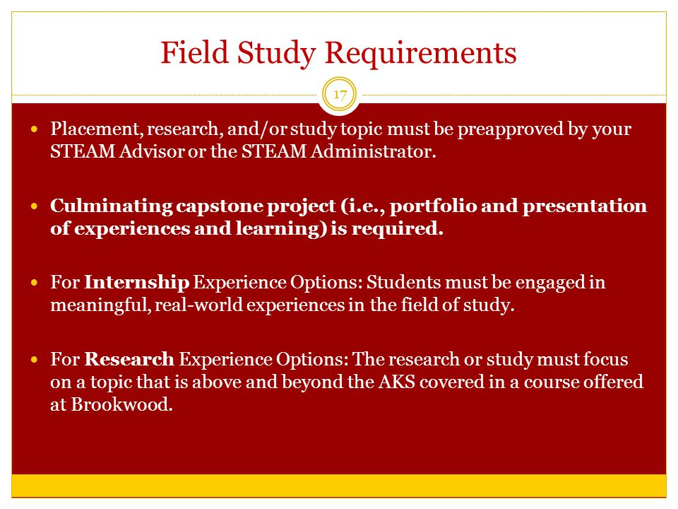 Field Study Requirements 17 Placement, research, and/or study topic must be preapproved by your STEAM Advisor or the STEAM Administrator.