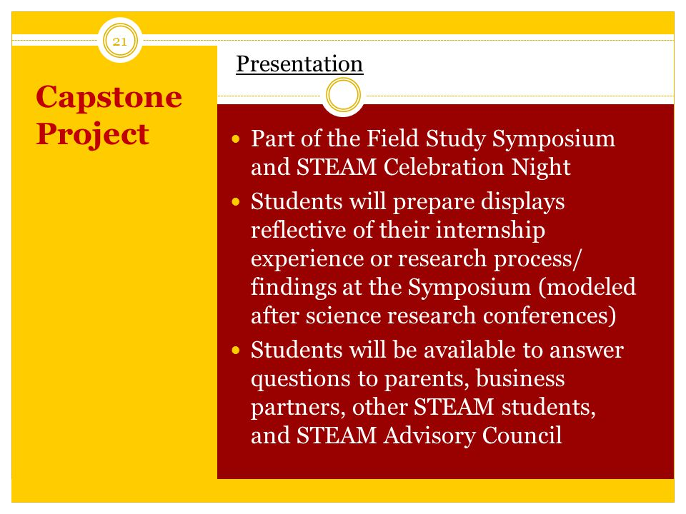 Capstone Project 21 Presentation Part of the Field Study Symposium and STEAM Celebration Night Students will prepare displays reflective of their internship experience or research process/ findings at the Symposium (modeled after science research conferences) Students will be available to answer questions to parents, business partners, other STEAM students, and STEAM Advisory Council