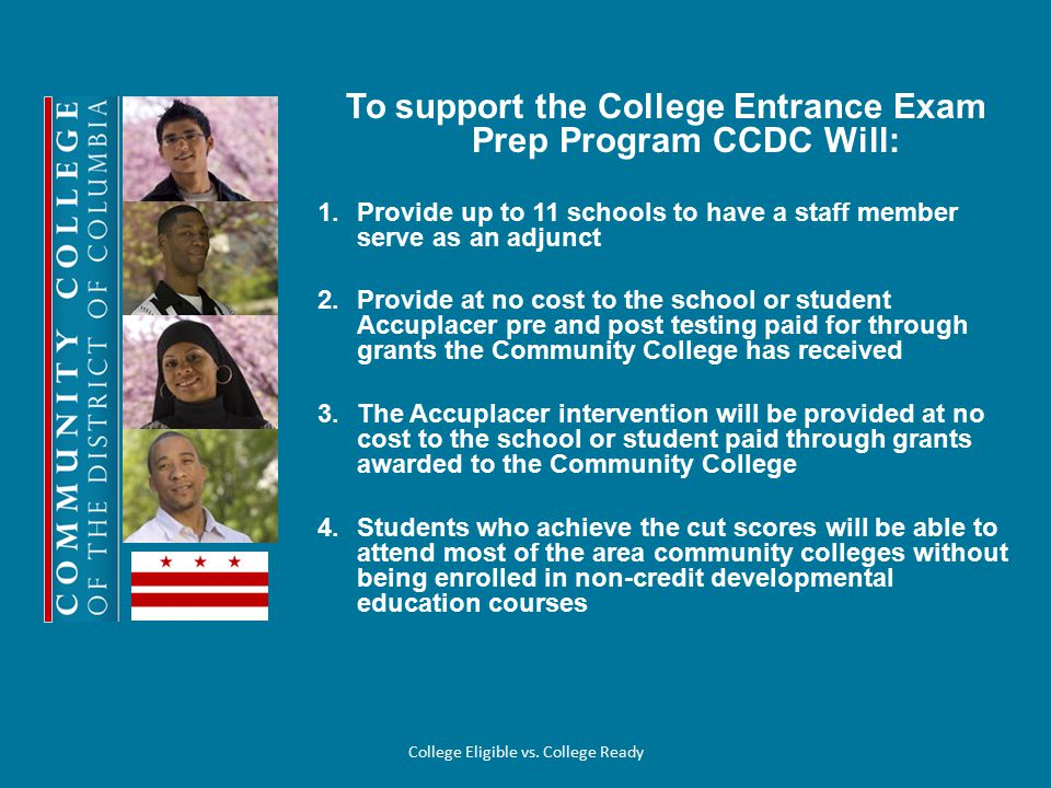 To support the College Entrance Exam Prep Program CCDC Will: 1.Provide up to 11 schools to have a staff member serve as an adjunct 2.Provide at no cost to the school or student Accuplacer pre and post testing paid for through grants the Community College has received 3.The Accuplacer intervention will be provided at no cost to the school or student paid through grants awarded to the Community College 4.Students who achieve the cut scores will be able to attend most of the area community colleges without being enrolled in non-credit developmental education courses College Eligible vs.