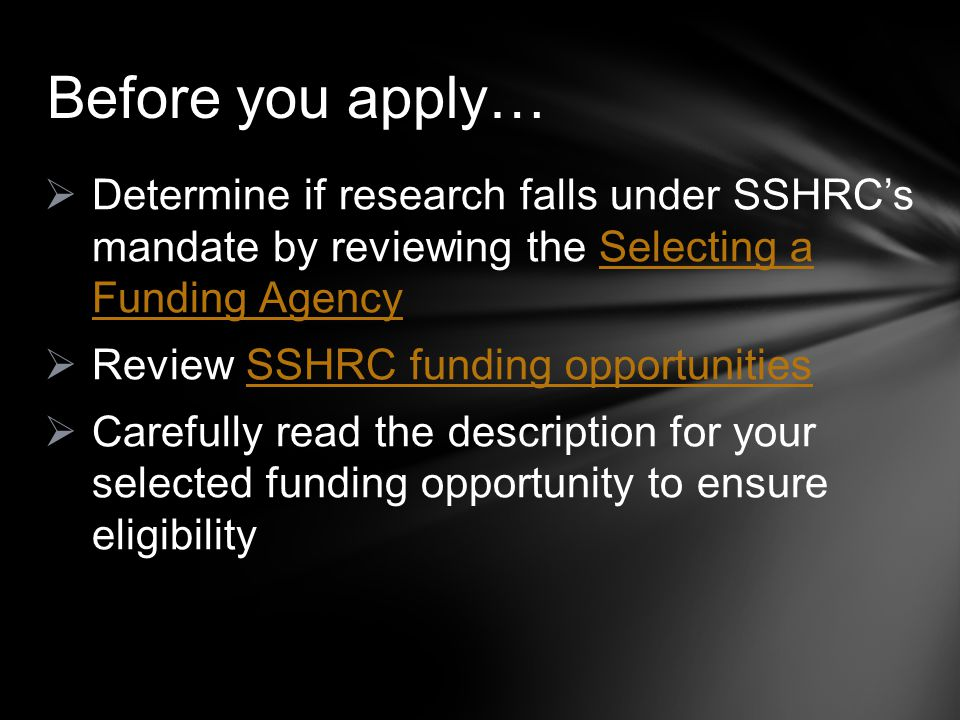  Determine if research falls under SSHRC's mandate by reviewing the Selecting a Funding AgencySelecting a Funding Agency  Review SSHRC funding opportunitiesSSHRC funding opportunities  Carefully read the description for your selected funding opportunity to ensure eligibility Before you apply…
