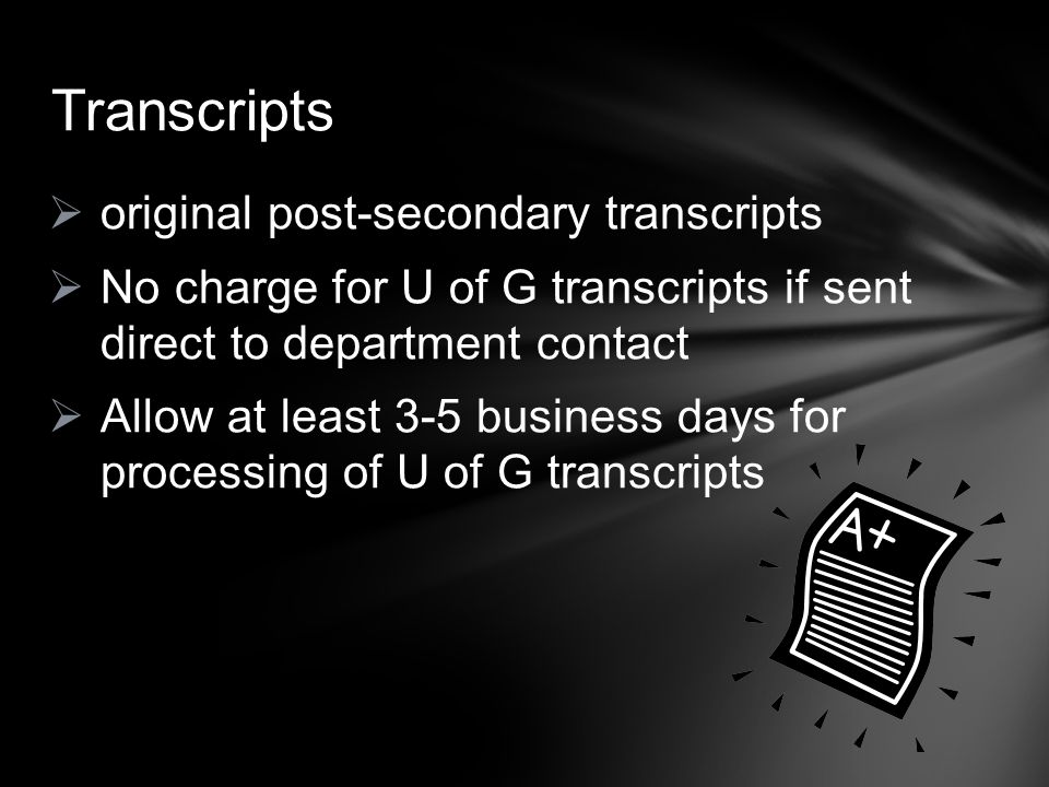  original post-secondary transcripts  No charge for U of G transcripts if sent direct to department contact  Allow at least 3-5 business days for p