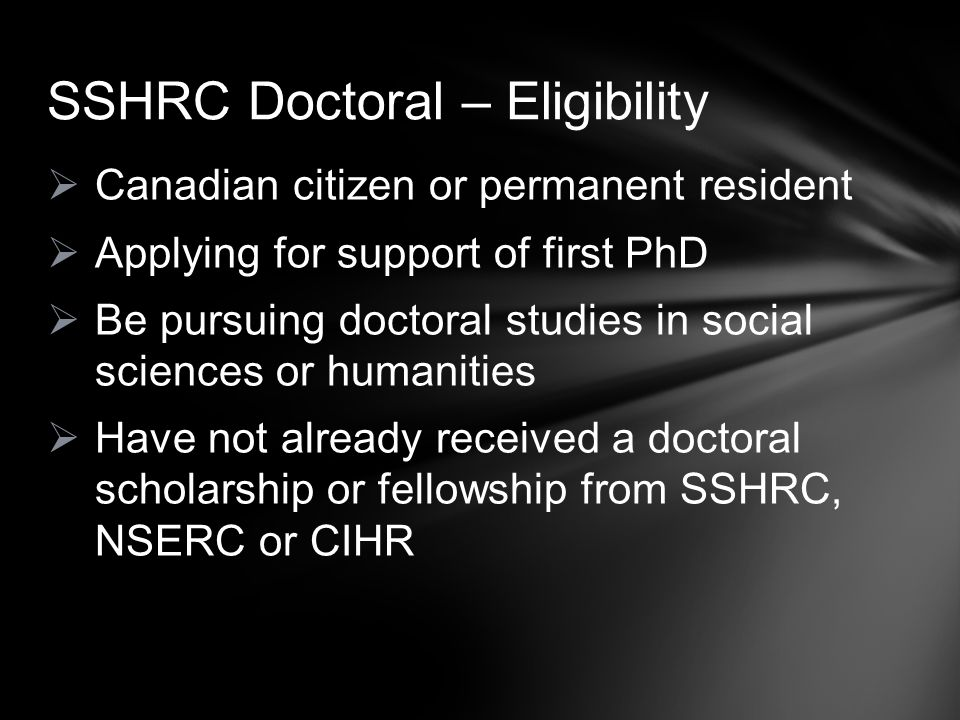  Canadian citizen or permanent resident  Applying for support of first PhD  Be pursuing doctoral studies in social sciences or humanities  Have no