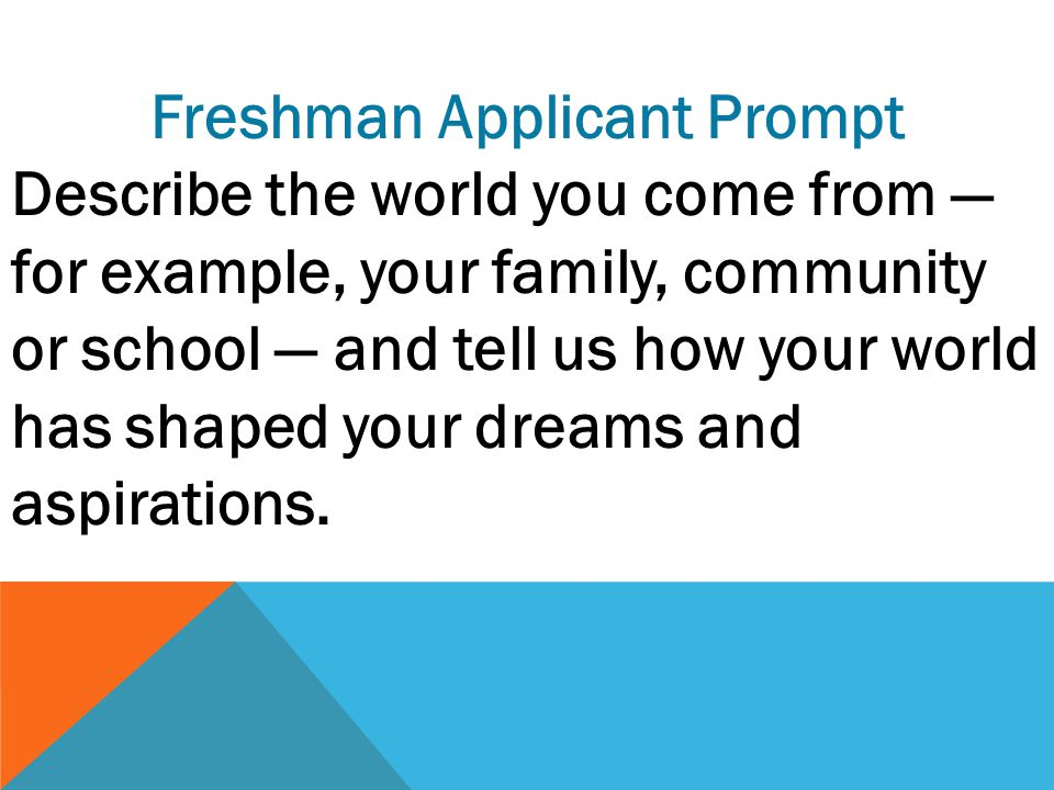 Freshman Applicant Prompt Describe the world you come from — for example, your family, community or school — and tell us how your world has shaped your dreams and aspirations.