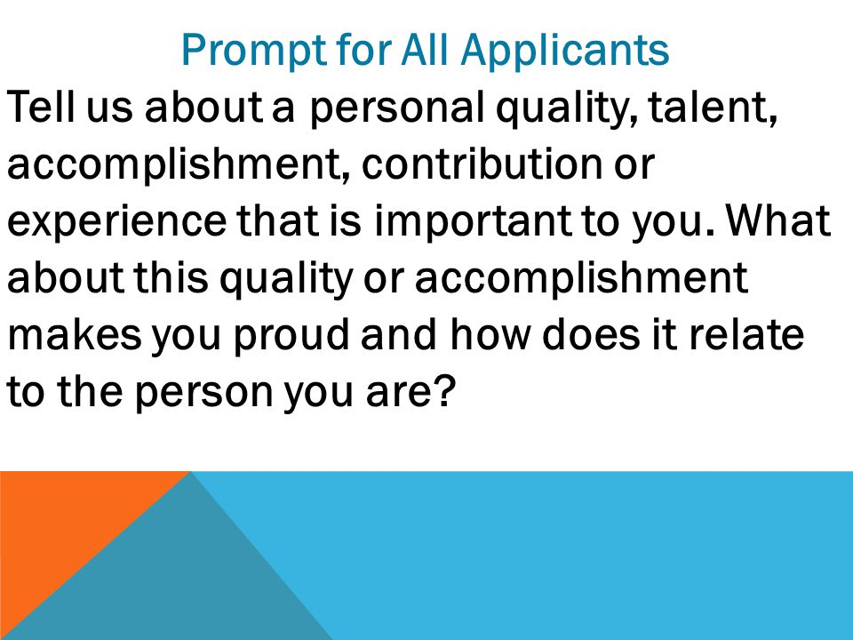 Prompt for All Applicants Tell us about a personal quality, talent, accomplishment, contribution or experience that is important to you.
