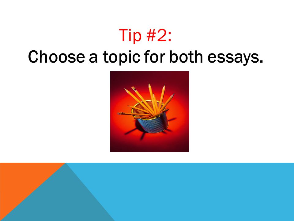 Tip #2: Choose a topic for both essays.