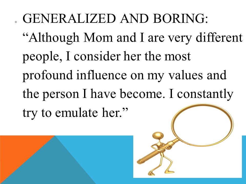 o GENERALIZED AND BORING: Although Mom and I are very different people, I consider her the most profound influence on my values and the person I have become.