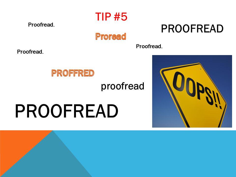 Proofread. PROOFREAD proofread PROOFREAD TIP #5