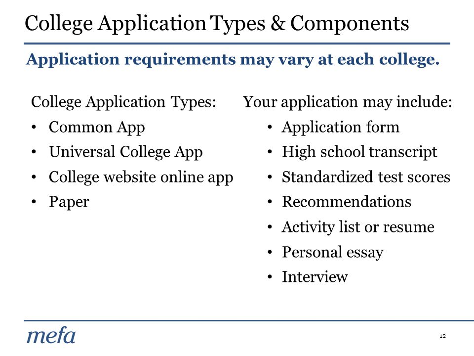 12 College Application Types: Common App Universal College App College website online app Paper Your application may include: Application form High school transcript Standardized test scores Recommendations Activity list or resume Personal essay Interview College Application Types & Components Application requirements may vary at each college.