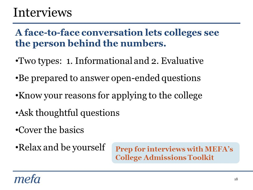 18 A face-to-face conversation lets colleges see the person behind the numbers. Two types: 1. Informational and 2. Evaluative Be prepared to answer op