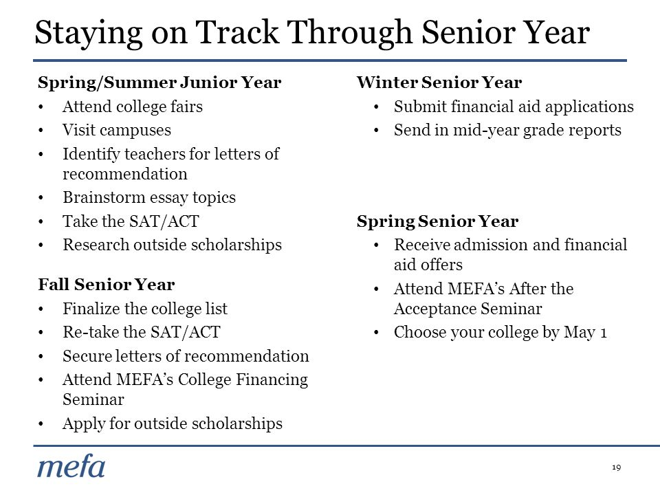 19 Staying on Track Through Senior Year Spring/Summer Junior Year Attend college fairs Visit campuses Identify teachers for letters of recommendation Brainstorm essay topics Take the SAT/ACT Research outside scholarships Fall Senior Year Finalize the college list Re-take the SAT/ACT Secure letters of recommendation Attend MEFA's College Financing Seminar Apply for outside scholarships Winter Senior Year Submit financial aid applications Send in mid-year grade reports Spring Senior Year Receive admission and financial aid offers Attend MEFA's After the Acceptance Seminar Choose your college by May 1